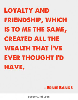 Friendship quotes - Loyalty and friendship, which is to me the same ...