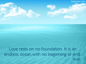 14) Love rests on no foundation. It is an endless ocean with no ...