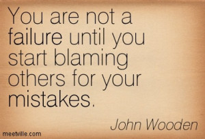 ... Failure Until You Start Blaming Others For Your Mistakes - John Wooden