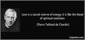 Love is a sacred reserve of energy; it is like the blood of spiritual ...