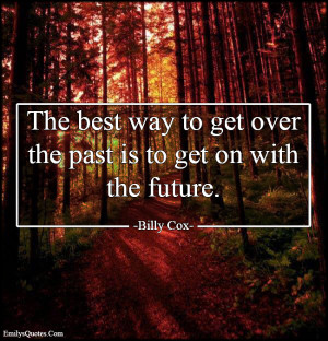 The best way to get over the past is to get on with the future.""