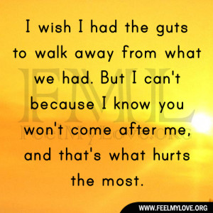 the guts to walk away from what we had. But I can't because I know ...