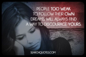 People too weak to follow their own dreams, will always find a way to ...