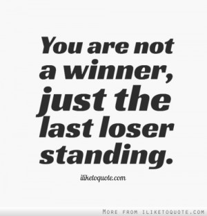 You Are Not A Winner Just The Last Loser Standing