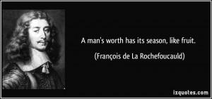 man's worth has its season, like fruit. - François de La ...