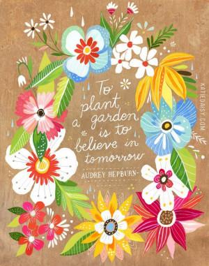 To plant a garden is to believe in tomorrow. -Audrey Hepburn