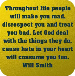 Throughout life people will make you mad, disrespect you and... -