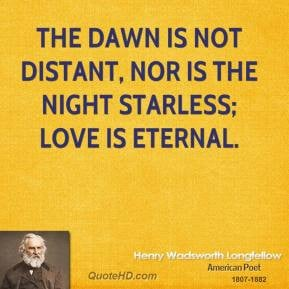 Henry Wadsworth Longfellow - The dawn is not distant, nor is the night ...