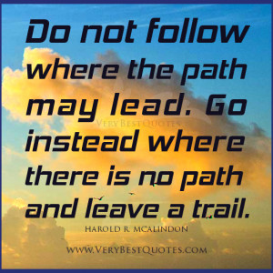 ... path may lead. Go instead where there is no path and leave a trail