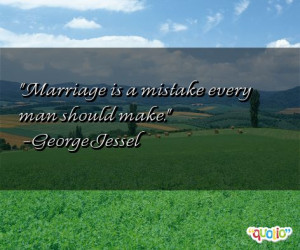 Marriage is a mistake every man should make. -George Jessel