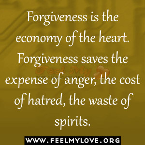 is the economy of the heart. Forgiveness saves the expense of anger ...
