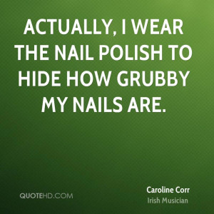 Actually, I wear the nail polish to hide how grubby my nails are.