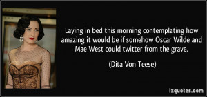... Wilde and Mae West could twitter from the grave. - Dita Von Teese