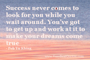 ... to get up and work at it to make your dreams come true - Poh Yu Khing