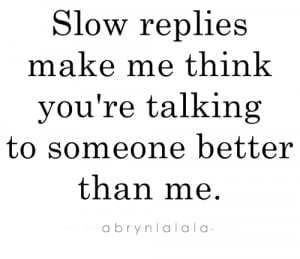 Slow replies make me think you're talking to someone better than me.