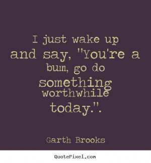 ... quotes about inspirational - I just wake up and say,