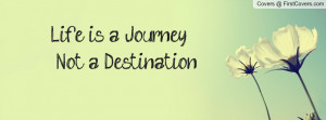 Life is a Journey Not a Destination Profile Facebook Covers