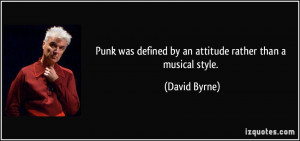 Punk was defined by an attitude rather than a musical style. - David ...