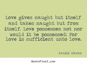 Khalil Gibran Love Quotes: Love Gives Naught But Itself And Takes ...
