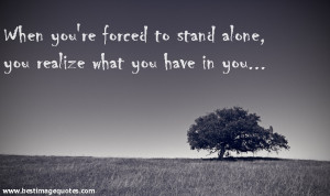 Quote: When you're forced to stand alone , you realize what you have ...