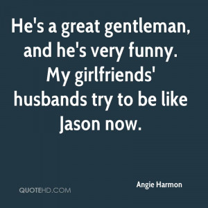 He's a great gentleman, and he's very funny. My girlfriends' husbands ...