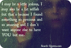 may be a little jealous, I may also be a bit selfish but thats ...