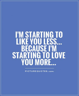 -starting-to-like-you-less-because-im-starting-to-love-you-more-quote ...