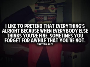 like to pretend that everything's alright because when everybody ...