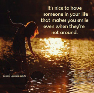 It's nice to have someone that makes smile even when they're not ...