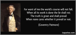 For want of me the world's course will not fail; When all its work is ...