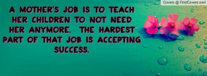 mother's job is to teach her children to not need her anymore. The ...