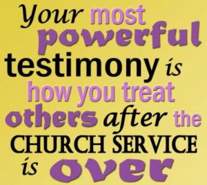 Do you know what your most powerful testimony is?