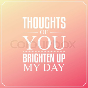 File Name : 9843078-296473-thoughts-of-you-brighten-up-my-day-quotes ...