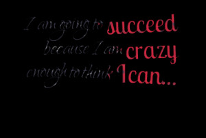 4707-i-am-going-to-succeed-because-i-am-crazy-enough-to-think-i.png
