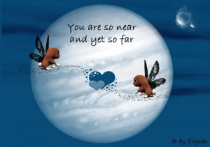 You are so Near and yet so far ~ Being in Love Quote