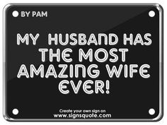... quotes | Signs Quote | My husband has the most amazing wife ever
