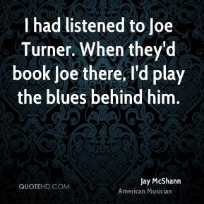 Jay McShann - I had listened to Joe Turner. When they'd book Joe there ...