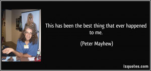 This has been the best thing that ever happened to me. - Peter Mayhew