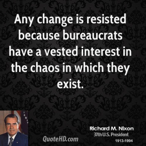 Any change is resisted because bureaucrats have a vested interest in ...