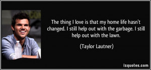 ... out with the garbage. I still help out with the lawn. - Taylor Lautner