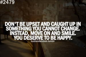 Don't be upset and caught up in something you cannot change. Instead ...