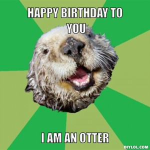 ocd-otter-meme-generator-happy-birthday-to-you-i-am-an-otter-67d99a ...