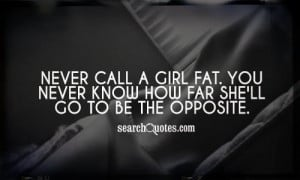 Never call a girl fat. You never know how far she'll go to be the ...