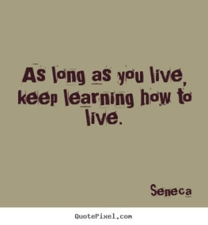 as long as you live keep learning how to live seneca more life quotes ...