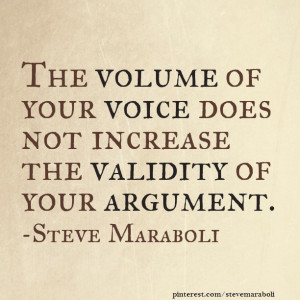 ... volume of your voice does not increase the validity of your argument