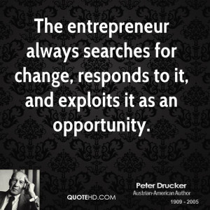 The entrepreneur always searches for change, responds to it, and ...