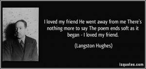 ... The poem ends soft as it began - I loved my friend. - Langston Hughes