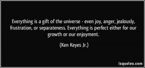 is a gift of the universe - even joy, anger, jealously, frustration ...