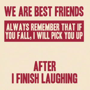 We are best friends. Always remember that if you fall, I will pick you ...