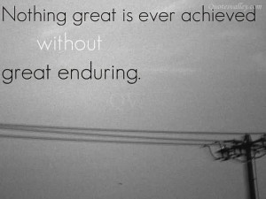 Nothing Great Is Ever Achieved Without Great Enduring